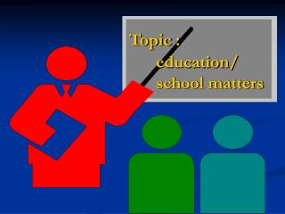 Topic : education/ school matters