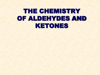 THE CHEMISTRY OF ALDEHYDES AND KETONES