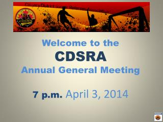 Welcome to the  CDSRA Annual General Meeting 7 p.m.  April 3, 2014
