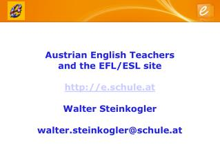 Austrian English Teachers  and the EFL/ESL site  http://e.schule.at Walter Steinkogler walter.steinkogler@schule.at