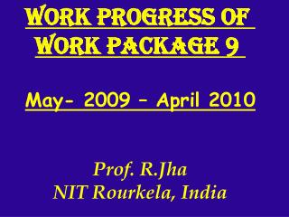 Work progress of  Work Package 9  May- 2009 – April 2010 Prof. R.Jha NIT Rourkela, India