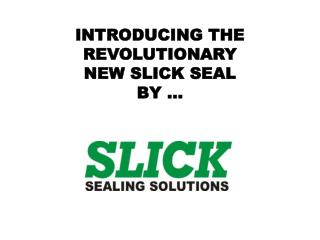 INTRODUCING THE REVOLUTIONARY NEW SLICK SEAL BY …