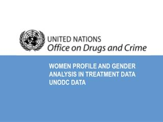 WOMEN PROFILE AND GENDER ANALYSIS IN TREATMENT DATA UNODC DATA