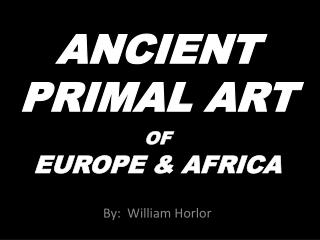 ANCIENT  PRIMAL ART OF EUROPE & AFRICA