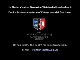 Dr Rob Smith, The Centre for Entrepreneurship,  E-mail – r.smith-a@rgu.ac.uk