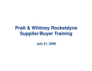 Pratt & Whitney Rocketdyne Supplier/Buyer Training July 21, 2009