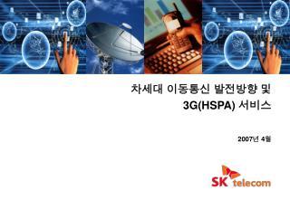 차세대 이동통신 발전방향 및 3G(HSPA)  서비스 2007 년  4 월
