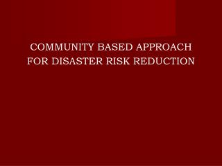 COMMUNITY BASED APPROACH FOR DISASTER RISK REDUCTION