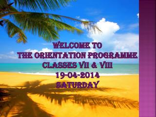 Welcome to  the Orientation  Programme Classes Vii & viii 19-04-2014 saturday