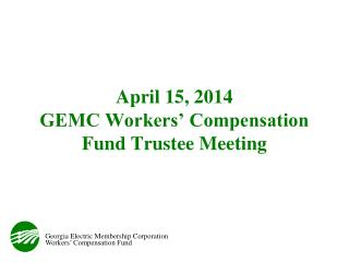 April 15, 2014 GEMC Workers' Compensation Fund Trustee Meeting
