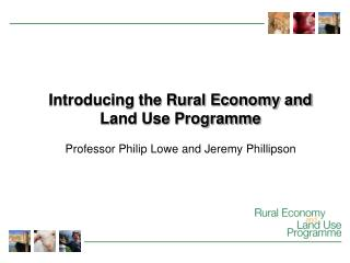 Introducing the Rural Economy and Land Use Programme Professor Philip Lowe and Jeremy Phillipson