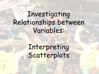 Investigating Relationships between Variables:  Interpreting Scatterplots