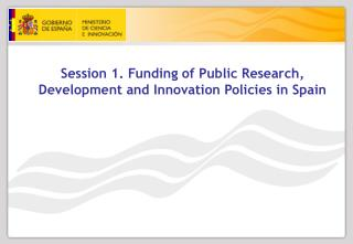 Session 1. Funding of Public Research, Development and Innovation Policies in Spain