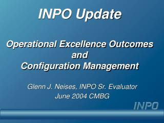 INPO Update Operational Excellence Outcomes and  Configuration Management