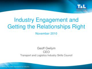 Industry Engagement and Getting the Relationships Right  November 2010 Geoff Gwilym CEO