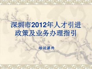 深圳市 2012 年人才引进政策及业务办理指引