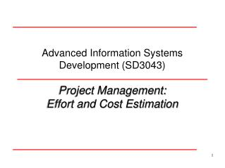 Advanced Information Systems Development (SD3043) Project Management: Effort and Cost Estimation