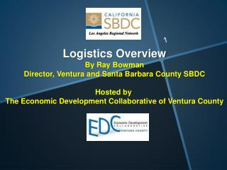 Logistics Overview By Ray Bowman Director, Ventura and Santa Barbara County SBDC Hosted  by