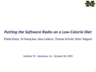 Putting the Software Radio on a Low-Calorie Diet Prabal Dutta, Ye-Sheng Kuo, Akos Ledeczi, Thomas Schmid, Peter Volgyesi