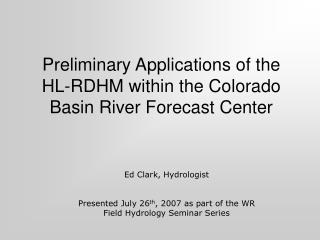 Preliminary Applications of the  HL-RDHM within the Colorado Basin River Forecast Center