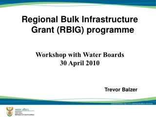 Regional Bulk Infrastructure Grant (RBIG) programme  Workshop with Water Boards 30 April 2010