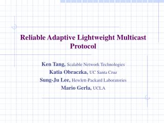 Reliable Adaptive Lightweight Multicast Protocol Ken Tang,  Scalable Network Technologies