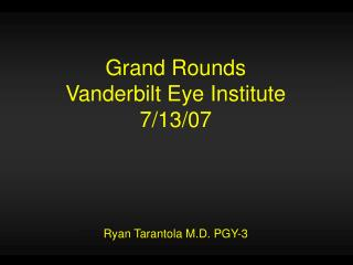 Grand Rounds Vanderbilt Eye Institute 7/13/07 Ryan Tarantola M.D. PGY-3