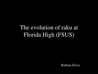 The evolution of raku at  Florida High (FSUS)