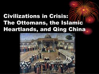 Civilizations in Crisis:         The Ottomans, the Islamic Heartlands, and Qing China