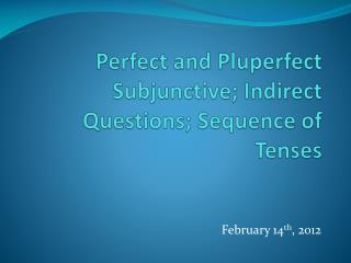 Perfect and Pluperfect Subjunctive; Indirect Questions; Sequence of Tenses