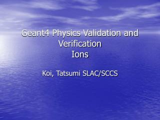 Geant4 Physics Validation and Verification Ions