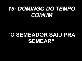 """15º DOMINGO DO TEMPO COMUM """"O SEMEADOR SAIU PRA SEMEAR"""""""