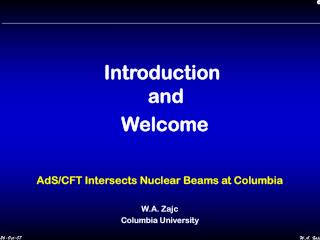 Introduction and    Welcome AdS/CFT Intersects Nuclear Beams at Columbia W.A. Zajc