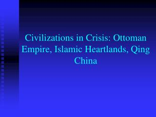 Civilizations in Crisis: Ottoman Empire, Islamic Heartlands, Qing China