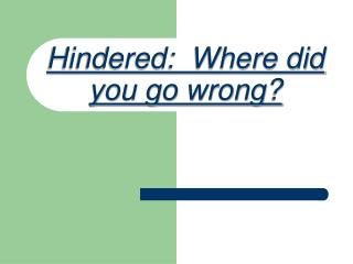 Hindered:  Where did you go wrong?