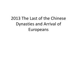 2013 The Last of the Chinese Dynasties and Arrival of Europeans