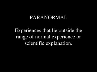 PARANORMAL Experiences that lie outside the range of normal experience or scientific explanation.