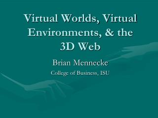 Virtual Worlds, Virtual Environments, & the  3D Web