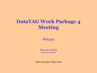 DataTAG Work Package 4 Meeting Bologna Simone Ludwig Brunel University 23rd and 24th of May  2002