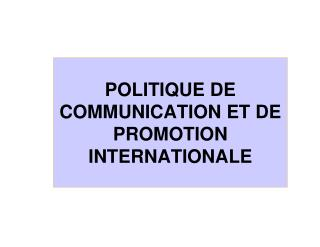 POLITIQUE DE COMMUNICATION ET DE PROMOTION INTERNATIONALE
