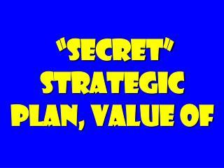 """secret"" strategic plan, value of"