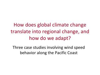 How does global climate change translate into regional change, and how do we adapt?