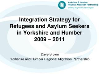 Integration Strategy for  Refugees and Asylum Seekers  in Yorkshire and Humber  2009 – 2011