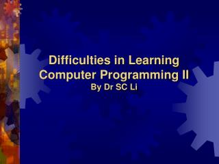 Difficulties in Learning Computer Programming II By Dr SC Li