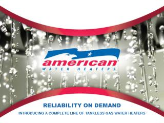 RELIABILITY ON DEMAND INTRODUCING A COMPLETE LINE OF TANKLESS GAS WATER HEATERS