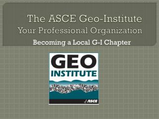 The ASCE Geo-Institute Your Professional Organization