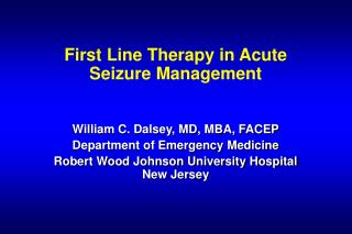 First Line Therapy in Acute Seizure Management   William C. Dalsey, MD, MBA, FACEP Department of Emergency Medicine Robe