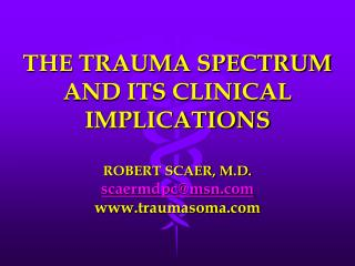 THE TRAUMA SPECTRUM AND ITS CLINICAL IMPLICATIONS ROBERT SCAER, M.D. scaermdpc@msn.com www.traumasoma.com