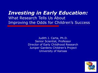 Judith J. Carta, Ph.D. Senior Scientist, Professor Director of Early Childhood Research