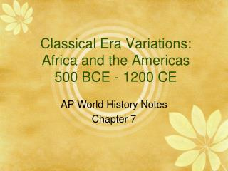 Classical Era Variations: Africa and the Americas 500 BCE - 1200 CE